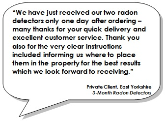 We have just received our two radon detectors only one day after ordering – many thanks for your quick delivery and excellent customer service. Thank you also for the very clear instructions included informing us where to place them in the property for the best results which we look forward to receiving